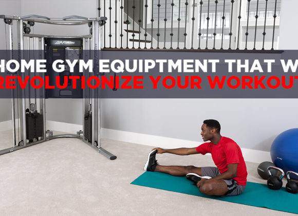 5 Pieces of Home Gym Equipment That Will Revolution Your Workout